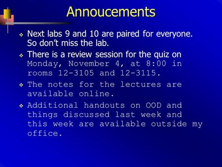 Annoucements  Next labs 9 and 10 are paired for everyone. So don't miss the lab.  There is a review session for the quiz on Monday, November 4, at 8:00.