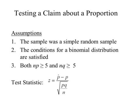 Testing a Claim about a Proportion Assumptions 1.The sample was a simple random sample 2.The conditions for a binomial distribution are satisfied 3.Both.