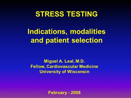 STRESS TESTING Indications, modalities and patient selection Miguel A. Leal, M.D. Fellow, Cardiovascular Medicine University of Wisconsin February - 2008.