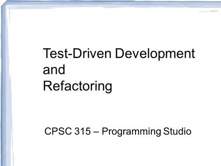 Test-Driven Development and Refactoring CPSC 315 – Programming Studio.