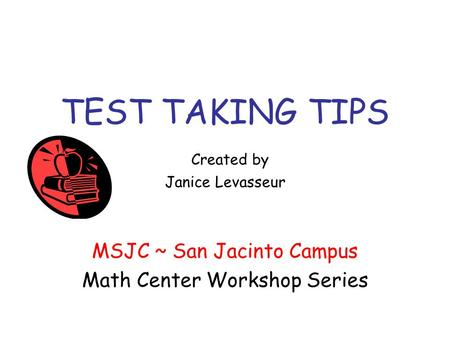 TEST TAKING TIPS Created by Janice Levasseur MSJC ~ San Jacinto Campus Math Center Workshop Series.