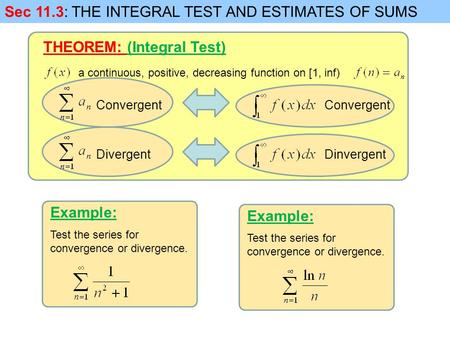 Sec 11.3: THE INTEGRAL TEST AND ESTIMATES OF SUMS a continuous, positive, decreasing function on [1, inf) Convergent THEOREM: (Integral Test) Convergent.
