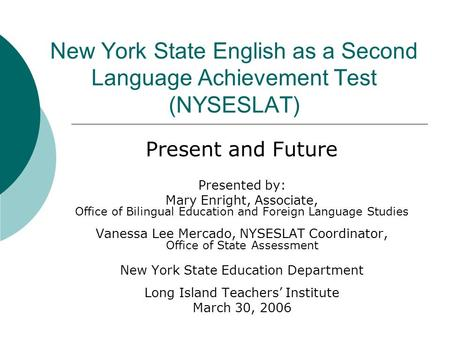 New York State English as a Second Language Achievement Test (NYSESLAT) Present and Future Presented by: Mary Enright, Associate, Office of Bilingual Education.