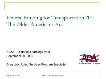 September 30, 2009 NCST Distance Learning Event 1 Federal Funding for Transportation 201: The Older Americans Act NCST – Distance Learning Event September.