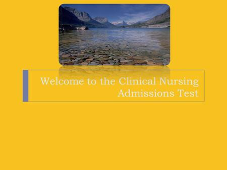 Welcome to the Clinical Nursing Admissions Test. We are here to help! We are so pleased you are here to take the Clinical Nursing Admissions Assessment!