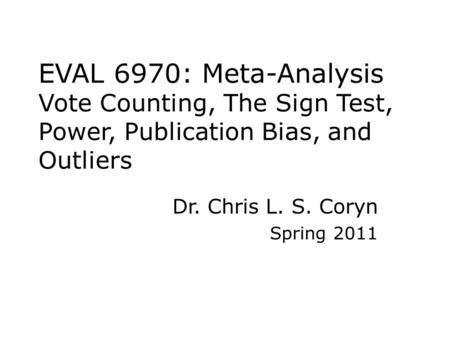 EVAL 6970: Meta-Analysis Vote Counting, The Sign Test, Power, Publication Bias, and Outliers Dr. Chris L. S. Coryn Spring 2011.