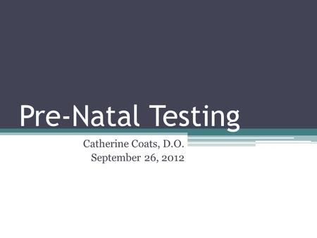 Pre-Natal Testing Catherine Coats, D.O. September 26, 2012.