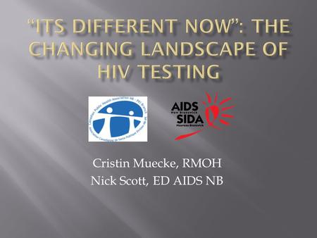 Cristin Muecke, RMOH Nick Scott, ED AIDS NB.  Why HIV testing remains important  Treatment as prevention  Discuss advantages/disadvantages of various.