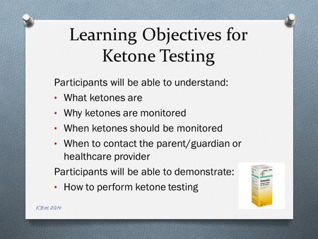 Learning Objectives for Ketone Testing Participants will be able to understand: What ketones are Why ketones are monitored When ketones should be monitored.