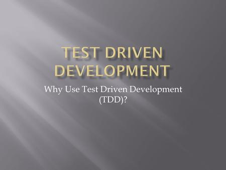 Why Use Test Driven Development (TDD)?.  Why the need to change to TDD.  Talk about what TDD is.  Talk about the expectations of TDD.