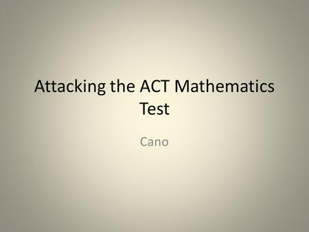 Attacking the ACT Mathematics Test Cano. The mathematics section of the ACT test is designed to measure the mathematics knowledge and skills that you.