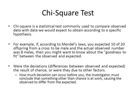 Chi-Square Test Chi-square is a statistical test commonly used to compare observed data with data we would expect to obtain according to a specific hypothesis.