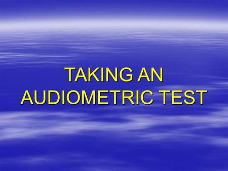 TAKING AN AUDIOMETRIC TEST.  What an audiometric test is  Why it's important to you  What you should expect –Pre-test examination –Audiometric test.