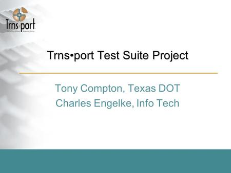 Trnsport Test Suite Project Tony Compton, Texas DOT Charles Engelke, Info Tech.