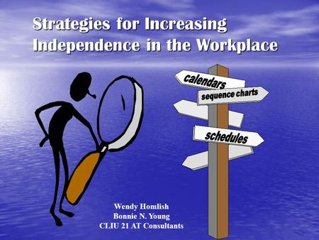 Strategies for Increasing Independence in the Workplace Wendy Homlish Bonnie N. Young CLIU 21 AT Consultants.