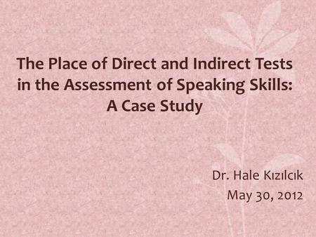 The Place of Direct and Indirect Tests in the Assessment of Speaking Skills: A Case Study Dr. Hale Kızılcık May 30, 2012.