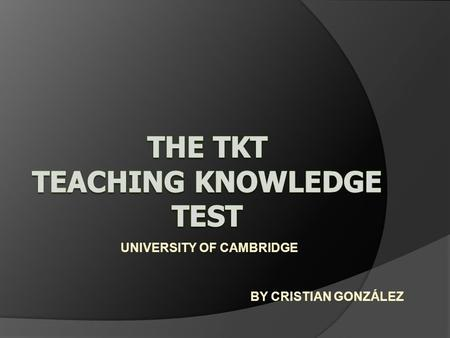 UNIVERSITY OF CAMBRIDGE BY CRISTIAN GONZÁLEZ. WHAT IS TEACHING KWOLEDGE TEST (TKT)? Is a test developed by Cambridge ESOL for teachers of English to speakers.