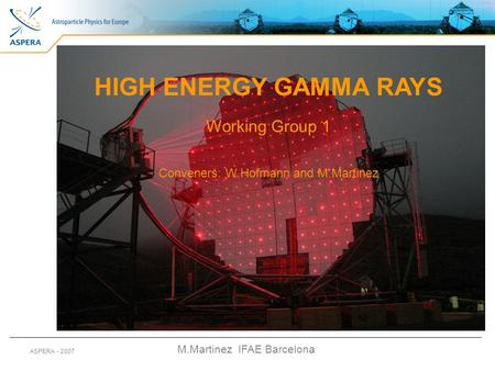 M.Martinez IFAE Barcelona ASPERA - 2007 HIGH ENERGY GAMMA RAYS Working Group 1 Conveners: W.Hofmann and M.Martinez.