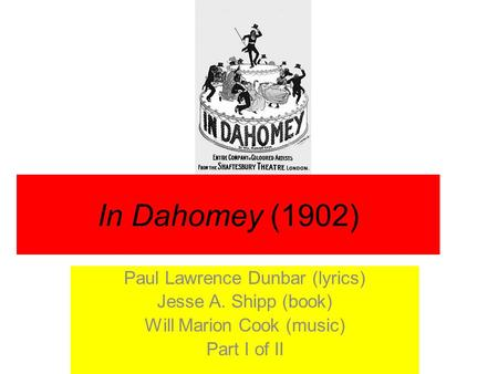 In Dahomey (1902) Paul Lawrence Dunbar (lyrics) Jesse A. Shipp (book) Will Marion Cook (music) Part I <strong>of</strong> II.