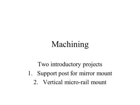 Machining Two introductory projects 1.Support post for mirror mount 2.Vertical micro-rail mount.