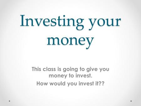 Investing your money This class is going to give you money to invest. How would you invest it??