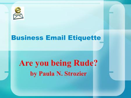 Business Email Etiquette Are you being Rude? by Paula N. Strozier.