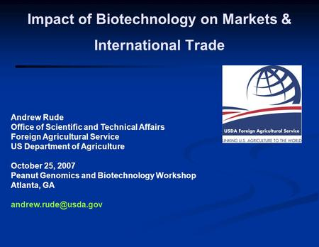 Andrew Rude Office of Scientific and Technical Affairs Foreign Agricultural Service US Department of Agriculture October 25, 2007 Peanut Genomics and Biotechnology.