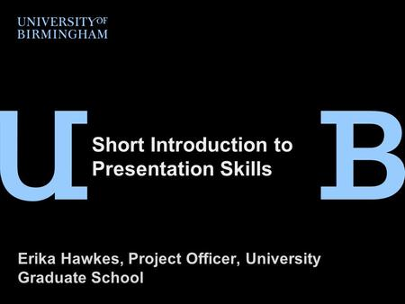 Short Introduction to Presentation Skills Erika Hawkes, Project Officer, University Graduate School.
