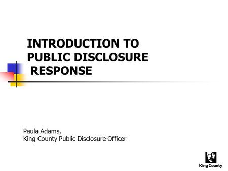 INTRODUCTION TO PUBLIC DISCLOSURE RESPONSE Paula Adams, King County Public Disclosure Officer.