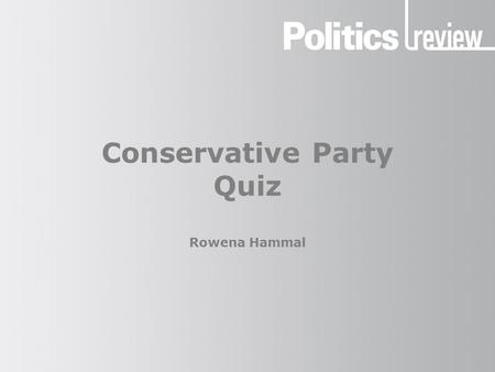 Conservative Party Quiz Rowena Hammal. Conservative Party: Quiz How to do this quiz Use a pen and paper to record your answers. Once you've finished the.