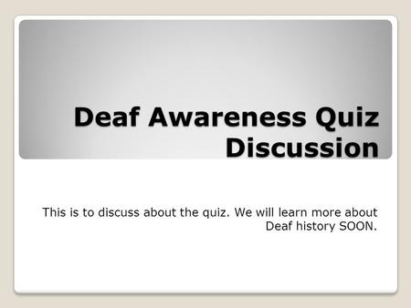 Deaf Awareness Quiz Discussion This is to discuss about the quiz. We will learn more about Deaf history SOON.