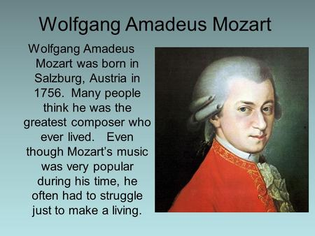 Wolfgang Amadeus Mozart Wolfgang Amadeus Mozart was born in Salzburg, Austria in 1756. Many people think he was the greatest composer who ever lived. Even.