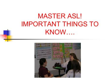 MASTER ASL! IMPORTANT THINGS TO KNOW….