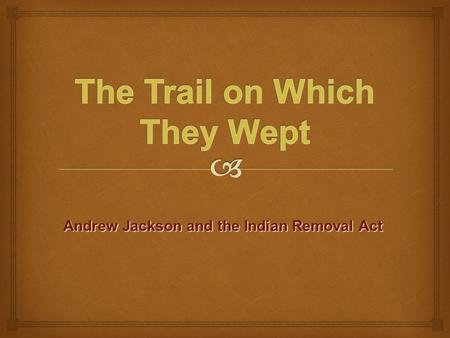 Andrew Jackson and the Indian Removal Act.   Population: The US population was growing. As we grew larger, more land was needed.  Agriculture: At this.