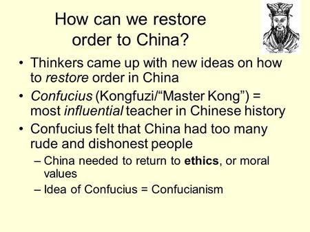 "How can we restore order to China? Thinkers came up with new ideas on how to restore order in China Confucius (Kongfuzi/""Master Kong"") = most influential."