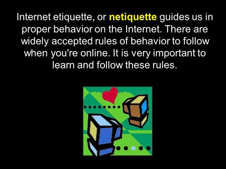 Internet etiquette, or netiquette guides us in proper behavior on the Internet. There are widely accepted rules of behavior to follow when you're online.