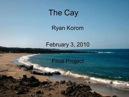 The Cay Ryan Korom February 3, 2010 Final Project.