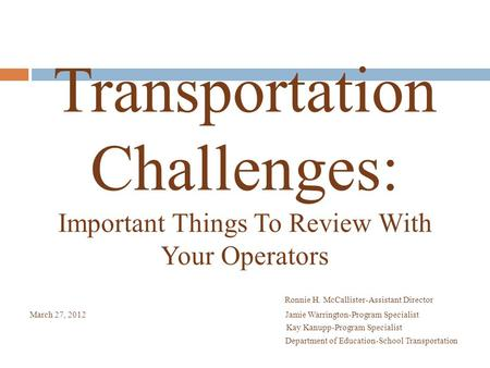 Transportation Challenges: Important Things To Review With Your Operators Ronnie H. McCallister-Assistant Director March 27, 2012 Jamie Warrington-Program.