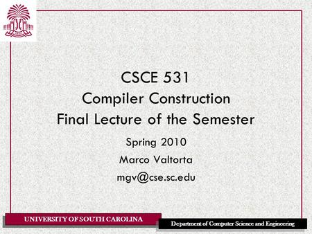 UNIVERSITY OF SOUTH CAROLINA Department of Computer Science and Engineering CSCE 531 Compiler Construction Final Lecture of the Semester Spring 2010 Marco.