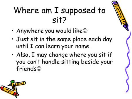 Where am I supposed to sit? Anywhere you would like Just sit in the same place each day until I can learn your name. Also, I may change where you sit if.