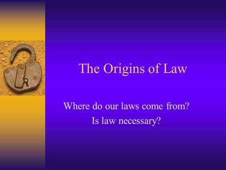 The Origins of Law Where do our laws come from? Is law necessary?