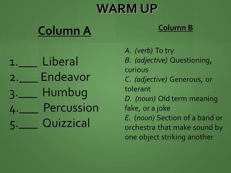 WARM UP Column A 1.___ Liberal 2.___ Endeavor 3.___ Humbug 4.___ Percussion 5.___ Quizzical Column B A. (verb) To try B. (adjective) Questioning, curious.