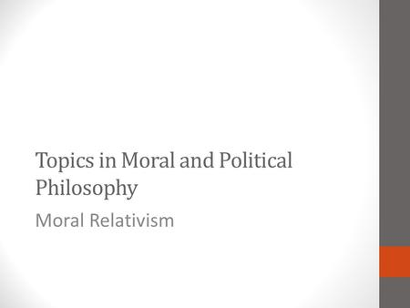 Topics in Moral and Political Philosophy Moral Relativism.
