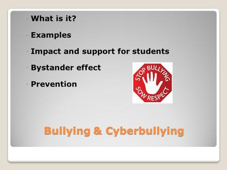 Bullying & Cyberbullying ◦What is it? ◦Examples ◦Impact and support for students ◦Bystander effect ◦Prevention.