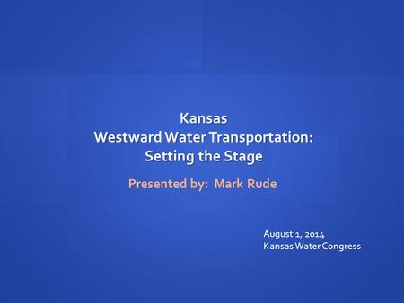 Kansas Westward Water Transportation: Setting the Stage Presented by: Mark Rude August 1, 2014 Kansas Water Congress.