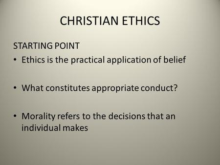 CHRISTIAN ETHICS STARTING POINT Ethics is the practical application of belief What constitutes appropriate conduct? Morality refers to the decisions that.