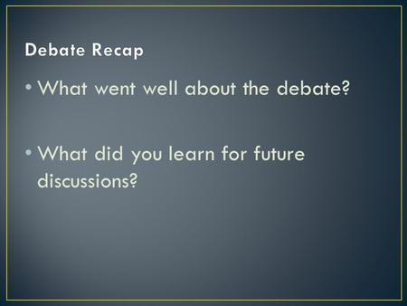 What went well about the debate? What did you learn for future discussions?