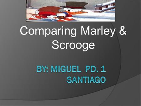 Comparing Marley & Scrooge. The same things about Marley and Scrooge * The same things about Marley and Scrooge are they used to work together and where.