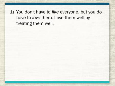 1)You don't have to like everyone, but you do have to love them. Love them well by treating them well.