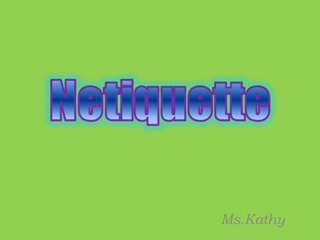 Ms.Kathy. Netiquette refers to the rules of good online behaviour.